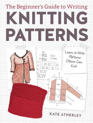 book cover for The Beginner's Guide to Writing Knitting Patterns: Learn to Write Patterns Others Can Knit by Kate Atherley